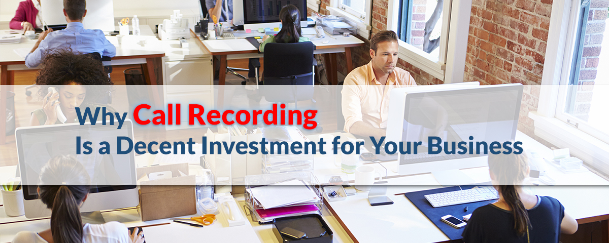Why Call Recording Is a Decent Investment for Your Business