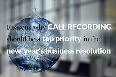 Reasons why call recording should be a top priority in the new year's business resolution